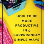 Not enough time in your day? Learn how to be more productive in 9 surprisingly simple ways!