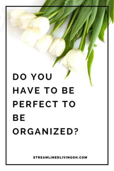 Do you really have to be perfect in order to truly be organized?