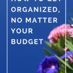 How to Get Organized on any size budget! Discover why getting organized doesn't mean you have to spend a lot of money on products!